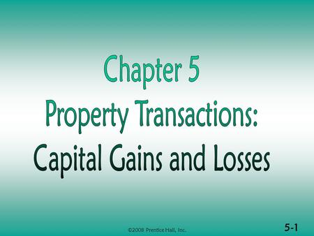 5-1 ©2008 Prentice Hall, Inc.. 5-2 ©2008 Prentice Hall, Inc. PROPERTY TRANSACTIONS: CAPITAL GAINS & LOSSES (1 of 2)  Determination of gain or loss 