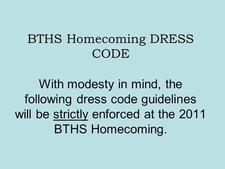 BTHS Homecoming DRESS CODE With modesty in mind, the following dress code guidelines will be strictly enforced at the 2011 BTHS Homecoming.