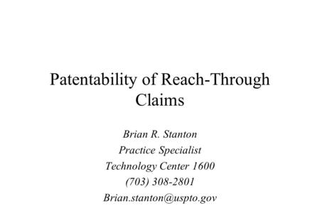 Patentability of Reach-Through Claims Brian R. Stanton Practice Specialist Technology Center 1600 (703) 308-2801
