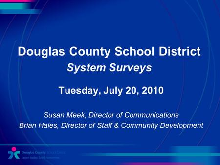 Douglas County School District System Surveys Tuesday, July 20, 2010 Susan Meek, Director of Communications Brian Hales, Director of Staff & Community.