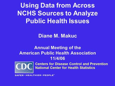 Using Data from Across NCHS Sources to Analyze Public Health Issues Diane M. Makuc Annual Meeting of the American Public Health Association 11/4/06 Centers.