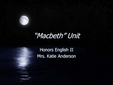 """Macbeth"" Unit Honors English II Mrs. Katie Anderson Honors English II Mrs. Katie Anderson."