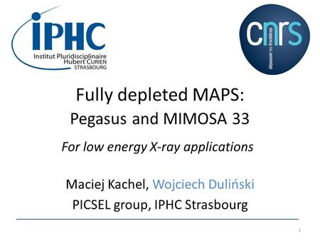 Fully depleted MAPS: Pegasus and MIMOSA 33 Maciej Kachel, Wojciech Duliński PICSEL group, IPHC Strasbourg 1 For low energy X-ray applications.