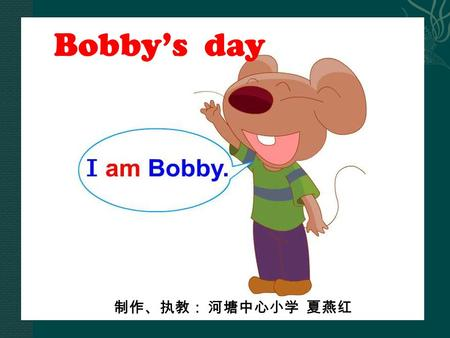 Bobby's day 制作、执教: 河塘中心小学 夏燕红 Brain storm dresstrousers fever tired party birthday party.