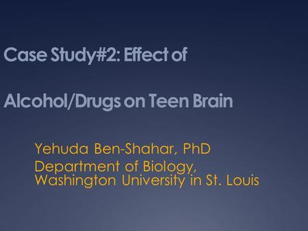 Case Study#2: Effect of Alcohol/Drugs on Teen Brain Yehuda Ben-Shahar, PhD Department of Biology, Washington University in St. Louis.