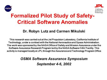 California Institute of Technology Formalized Pilot Study of Safety- Critical Software Anomalies Dr. Robyn Lutz and Carmen Mikulski This research was carried.