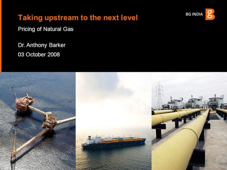 Pricing of Natural Gas Dr. Anthony Barker 03 October 2008 Taking upstream to the next level.