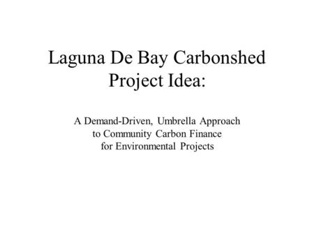 Laguna De Bay Carbonshed Project Idea: A Demand-Driven, Umbrella Approach to Community Carbon Finance for Environmental Projects.