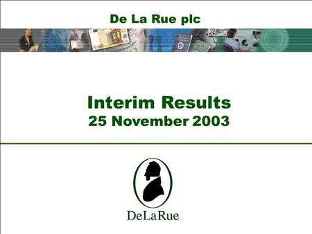 De La Rue plc Interim Results 25 November 2003. De La Rue plc Ian Much Chief Executive.