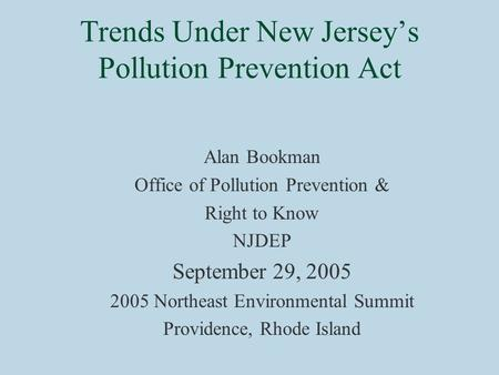 Trends Under New Jersey's Pollution Prevention Act Alan Bookman Office of Pollution Prevention & Right to Know NJDEP September 29, 2005 2005 Northeast.