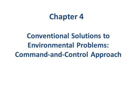 Conventional Solutions to Environmental Problems: Command-and-Control Approach Chapter 4.
