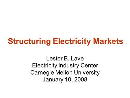 Structuring Electricity Markets Lester B. Lave Electricity Industry Center Carnegie Mellon University January 10, 2008.