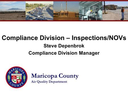 Maricopa County Air Quality Department Compliance Division – Inspections/NOVs Steve Depenbrok Compliance Division Manager.