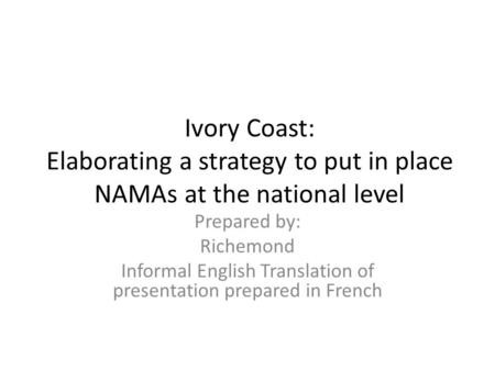 Ivory Coast: Elaborating a strategy to put in place NAMAs at the national level Prepared by: Richemond Informal English Translation of presentation prepared.