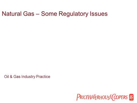 Natural Gas – Some Regulatory Issues Oil & Gas Industry Practice.