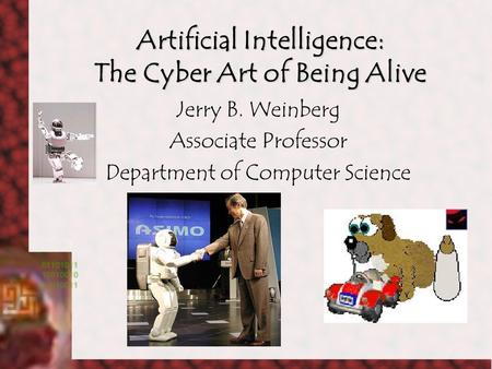 Artificial Intelligence: The Cyber Art of Being Alive Jerry B. Weinberg Associate Professor Department of Computer Science.