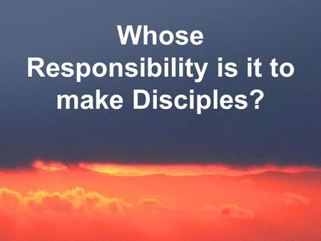 Whose Responsibility is it to make Disciples?. 1. GOD'S Responsibility a. The FATHER I planted the seed, Apollos watered the plants, but God made you.