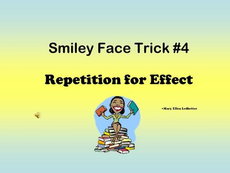 Smiley Face Trick #4 Repetition for Effect ~Mary Ellen Ledbetter.
