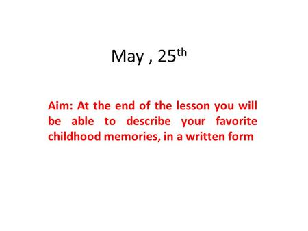 May, 25 th Aim: At the end of the lesson you will be able to describe your favorite childhood memories, in a written form.