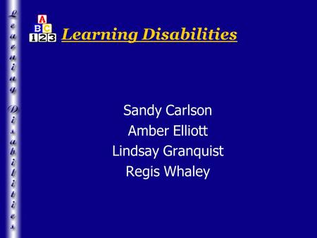 Learning Disabilities Sandy Carlson Amber Elliott Lindsay Granquist Regis Whaley.