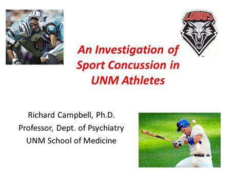 An Investigation of Sport Concussion in UNM Athletes Richard Campbell, Ph.D. Professor, Dept. of Psychiatry UNM School of Medicine.