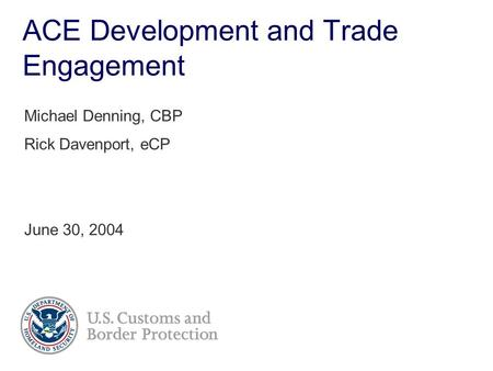 ACE Development and Trade Engagement Michael Denning, CBP Rick Davenport, eCP June 30, 2004.