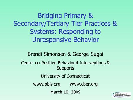 Bridging Primary & Secondary/Tertiary Tier Practices & Systems: Responding to Unresponsive Behavior Brandi Simonsen & George Sugai Center on Positive Behavioral.