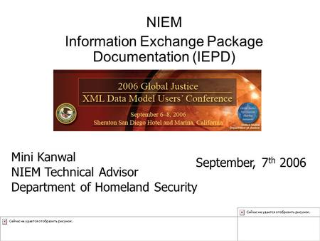 NIEM Information Exchange Package Documentation (IEPD) Mini Kanwal NIEM Technical Advisor Department of Homeland Security September, 7 th 2006.