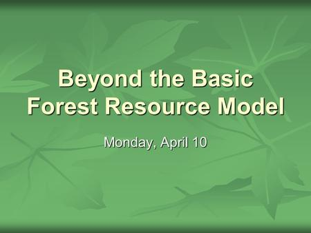 Beyond the Basic Forest Resource Model Monday, April 10.