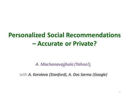 Personalized Social Recommendations – Accurate or Private? A. Machanavajjhala (Yahoo!), with A. Korolova (Stanford), A. Das Sarma (Google) 1.