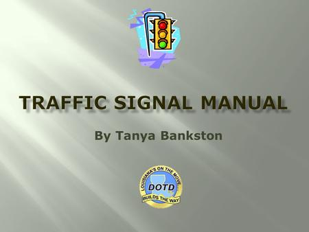 By Tanya Bankston.  Current Version of the manual was prepared by Neel-Schaffer in 2002  The Traffic Signal Manual is currently being updated by DOTD.