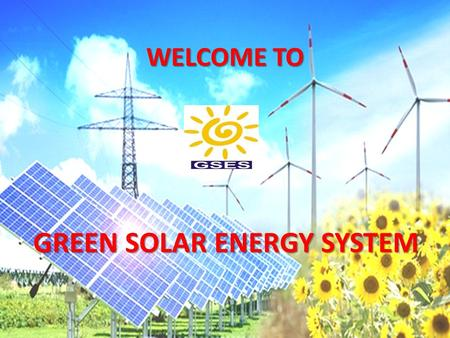 WELCOME TO GREEN SOLAR ENERGY SYSTEM GREEN SOLAR ENERGY SYSTEM.