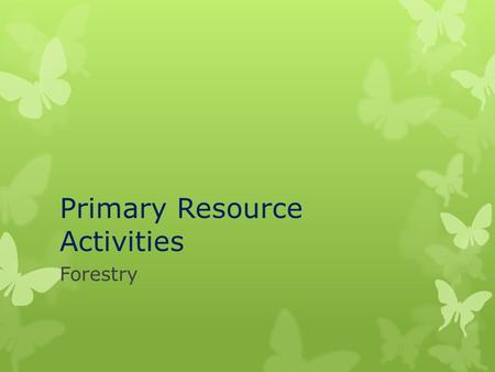 Primary Resource Activities Forestry. Timber Harvesting Methods  There are three main ways that forest resources are managed:  Clear cutting  Strip-cutting.