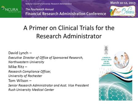 A Primer on Clinical Trials for the Research Administrator David Lynch – Executive Director of Office of Sponsored Research, Northwestern University Mike.