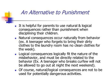 An Alternative to Punishment It is helpful for parents to use natural & logical consequences rather than punishment when disciplining their children. Natural.