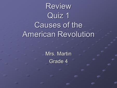 Review Quiz 1 Causes of the American Revolution Mrs. Martin Grade 4.