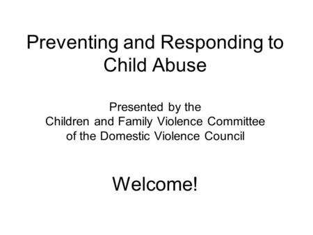Preventing and Responding to Child Abuse Presented by the Children and Family Violence Committee of the Domestic Violence Council Welcome!