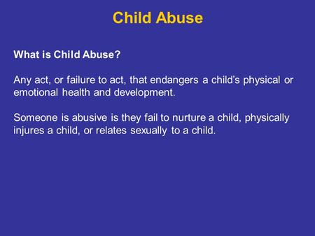 Child Abuse What is Child Abuse? Any act, or failure to act, that endangers a child's physical or emotional health and development. Someone is abusive.