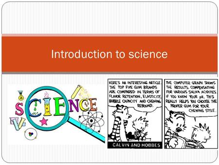 Introduction to science. What is science? Science – systematic study of natural events and conditions Scientists observe, investigate, and measure to.