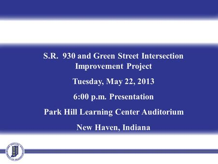 S.R. 930 and Green Street Intersection Improvement Project Tuesday, May 22, 2013 6:00 p.m. Presentation Park Hill Learning Center Auditorium New Haven,