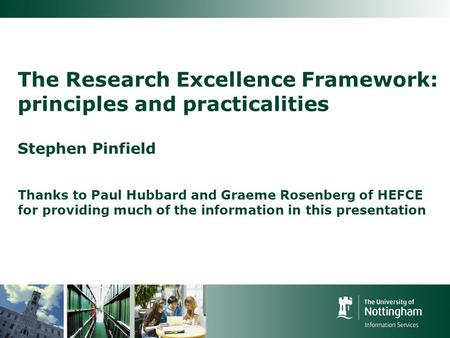 The Research Excellence Framework: principles and practicalities Stephen Pinfield Thanks to Paul Hubbard and Graeme Rosenberg of HEFCE for providing much.