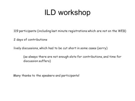 ILD workshop 119 participants (including last minute registrations which are not on the WEB) 2 days of contributions lively discussions, which had to be.