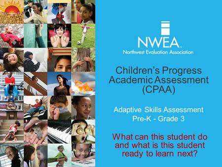 Adaptive Skills Assessment Pre-K - Grade 3 Children's Progress Academic Assessment (CPAA) What can this student do and what is this student ready to learn.