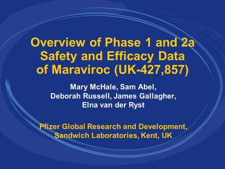 Overview of Phase 1 and 2a Safety and Efficacy Data of Maraviroc (UK-427,857) Mary McHale, Sam Abel, Deborah Russell, James Gallagher, Elna van der Ryst.