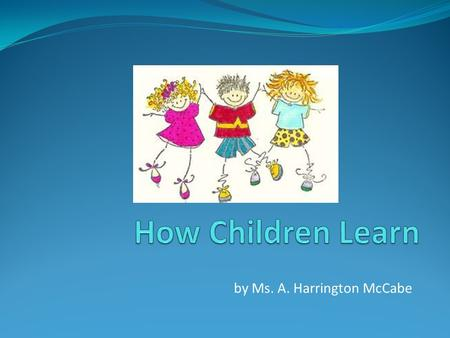 By Ms. A. Harrington McCabe. Do Children Learn as Adults Do? In some ways yes, but children are not miniature adults They don't have all the skills that.