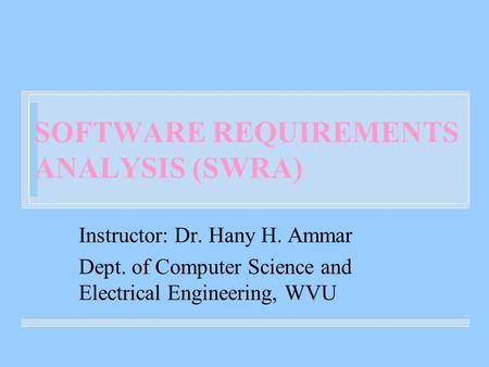 SOFTWARE REQUIREMENTS ANALYSIS (SWRA) Instructor: Dr. Hany H. Ammar Dept. of Computer Science and Electrical Engineering, WVU.