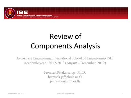 Review of Components Analysis Aerospace Engineering, International School of Engineering (ISE) Academic year : 2012-2013 (August – December, 2012) Jeerasak.