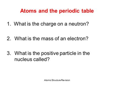 Atomic Structure Revision Atoms and the periodic table 1. What is the charge on a neutron? 2.What is the mass of an electron? 3.What is the positive particle.
