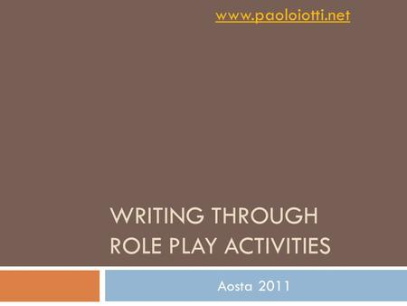 WRITING THROUGH ROLE PLAY ACTIVITIES Aosta 2011 www.paoloiotti.net.