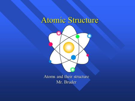 Atomic Structure Atoms and their structure Mr. Bruder.